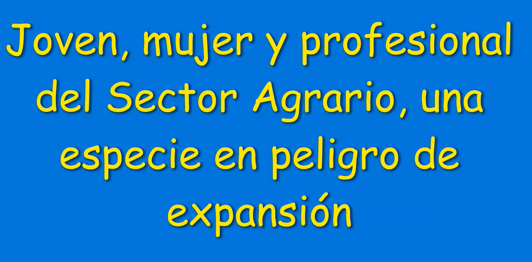 JOVEN, MUJER Y PROFESIONAL DEL SECTOR AGRARIO, UNA ESPECIE EN PELIGRO DE EXPANSIÓN